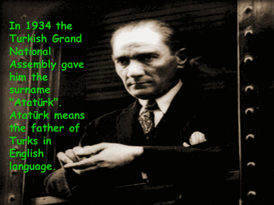 In 1934 the Turkish Grand National Assembly gave him the surname Atatürk .