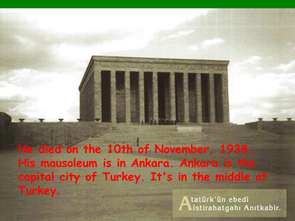 He died on the 10th of November, 1938. His mausoleum is in Ankara