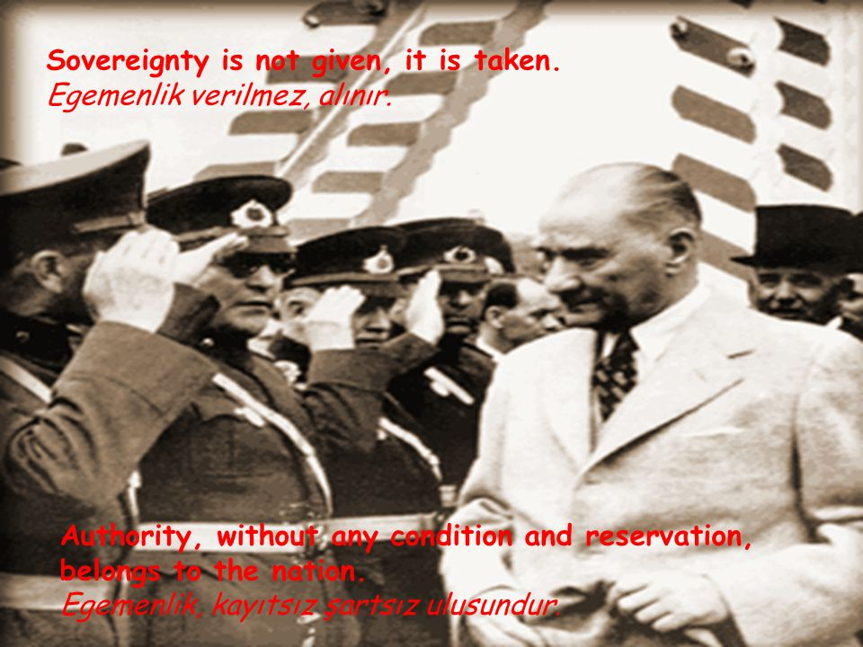 Sovereignty is not given, it is taken. Egemenlik verilmez, alınır.