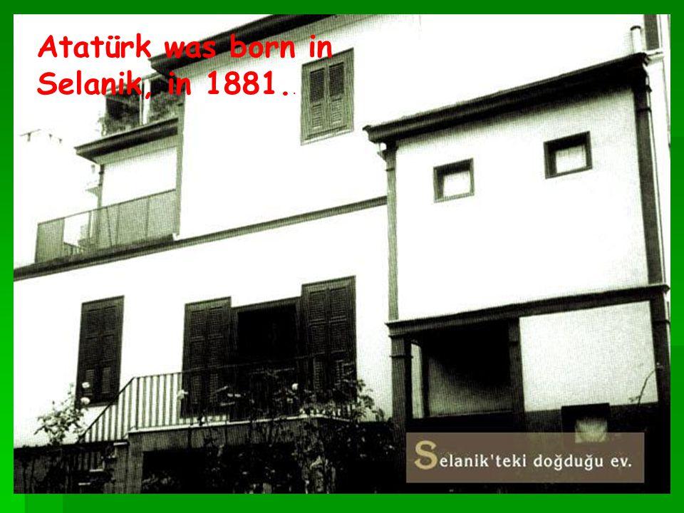 Atatürk was born in Selanik, in 1881..