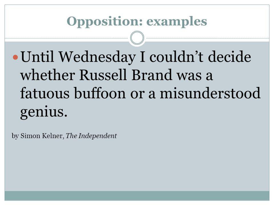 Opposition: examples Until Wednesday I couldn't decide whether Russell Brand was a fatuous buffoon or a misunderstood genius.