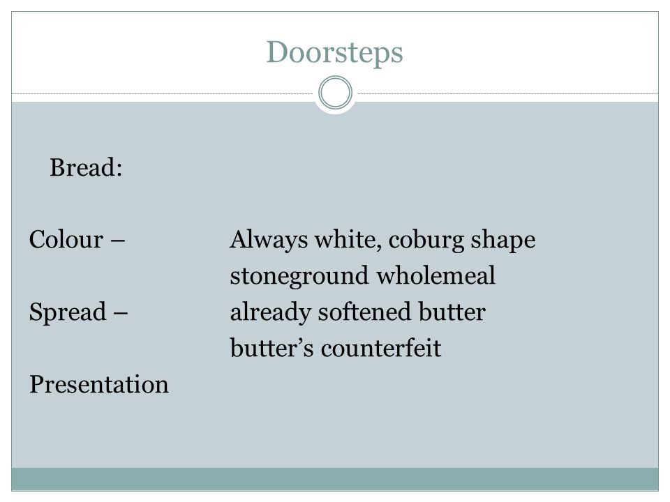 Doorsteps Bread: Colour – Always white, coburg shape stoneground wholemeal Spread – already softened butter butter's counterfeit Presentation
