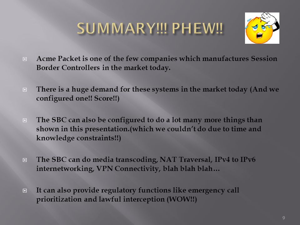SUMMARY!!! PHEW!! Acme Packet is one of the few companies which manufactures Session Border Controllers in the market today.
