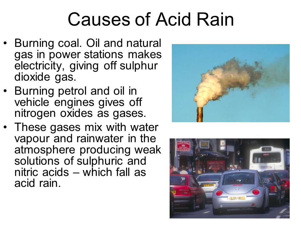 Causes of Acid Rain Burning coal. Oil and natural gas in power stations makes electricity, giving off sulphur dioxide gas.