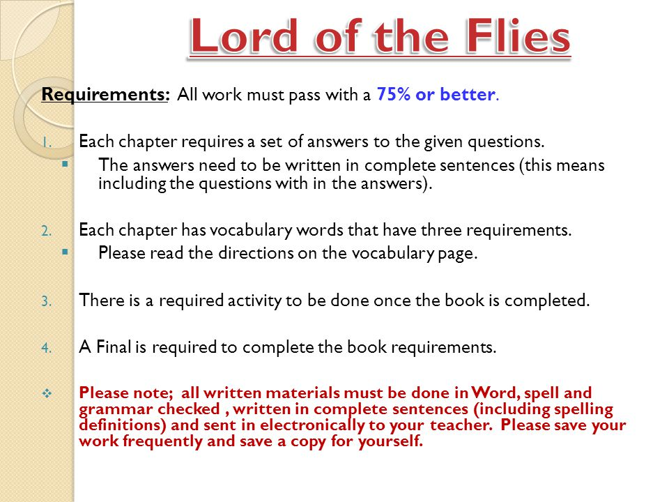 Lord of the Flies Requirements: All work must pass with a 75% or better. Each chapter requires a set of answers to the given questions.