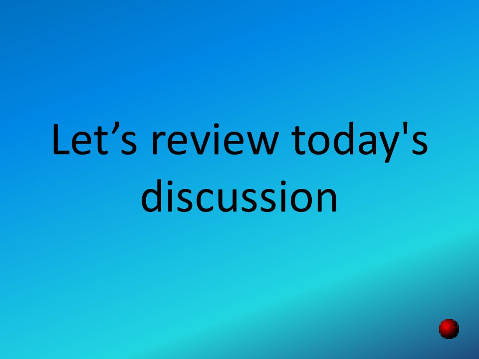 Let's review today s discussion