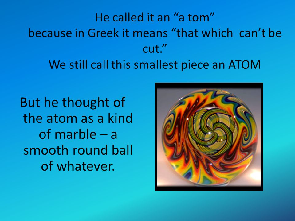 He called it an a tom because in Greek it means that which can't be cut. We still call this smallest piece an ATOM
