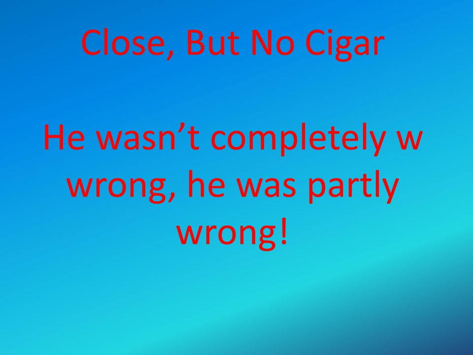 Close, But No Cigar He wasn't completely w wrong, he was partly wrong!