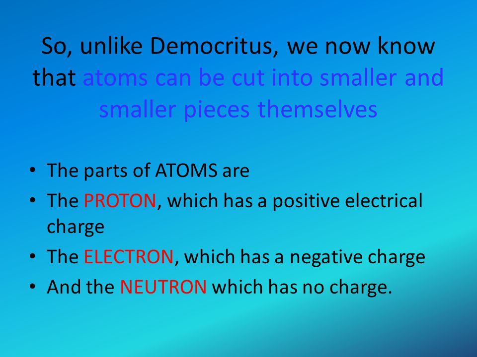 So, unlike Democritus, we now know that atoms can be cut into smaller and smaller pieces themselves