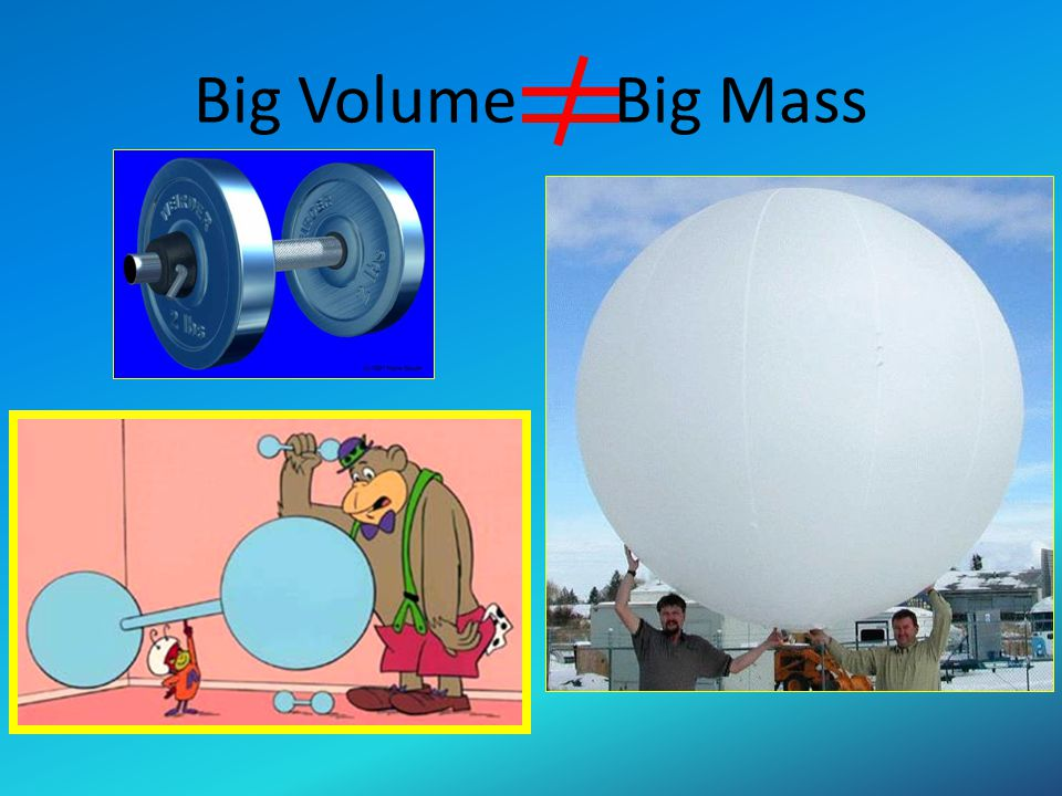 Big Volume Big Mass USE concrete examples Balloon and lead sinker, golf ball and ping pong ball (same size) which has the greater mass.