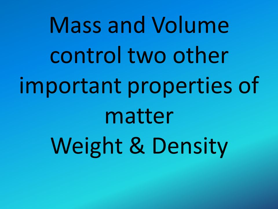 Mass and Volume control two other important properties of matter Weight & Density