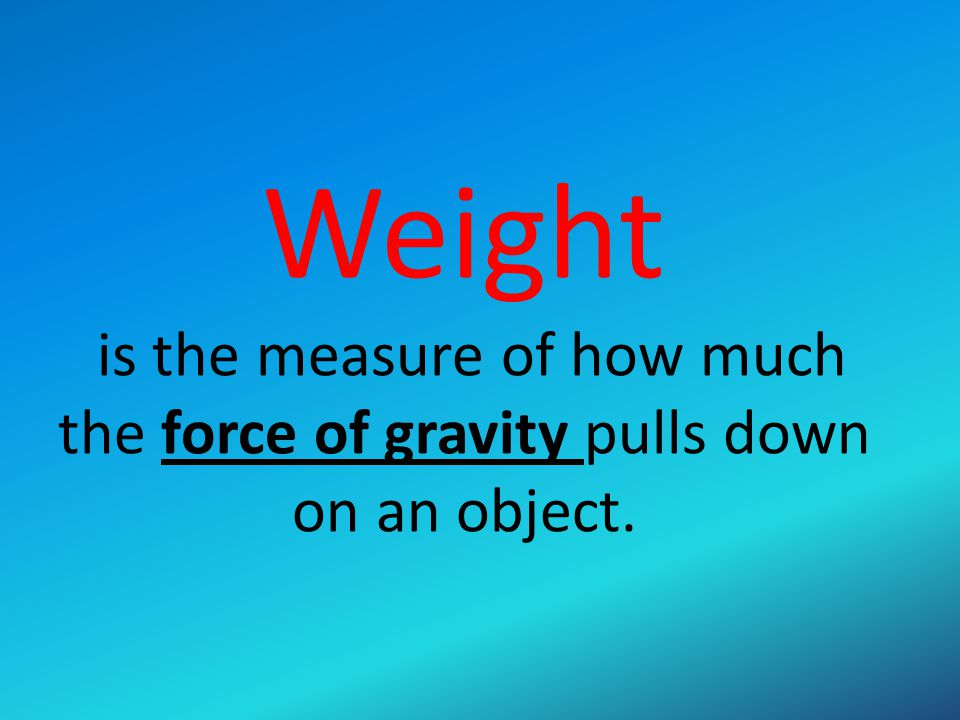 Weight is the measure of how much the force of gravity pulls down on an object.