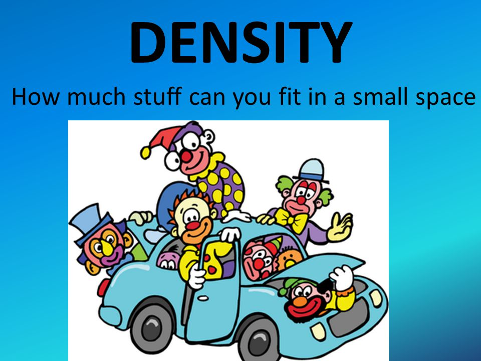 DENSITY How much stuff can you fit in a small space