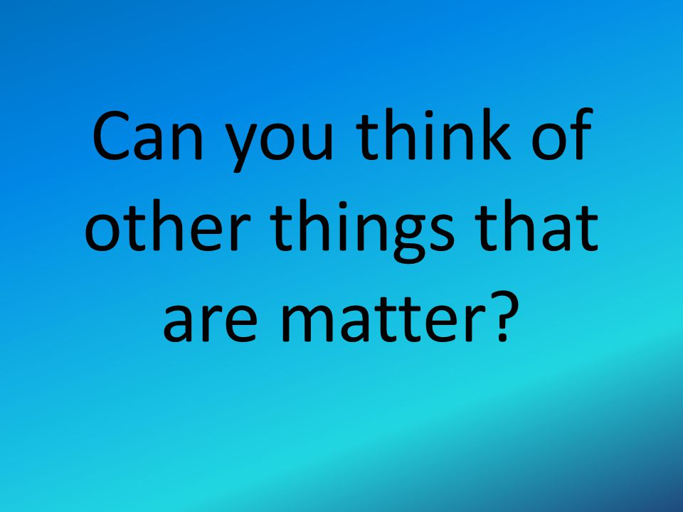 Can you think of other things that are matter