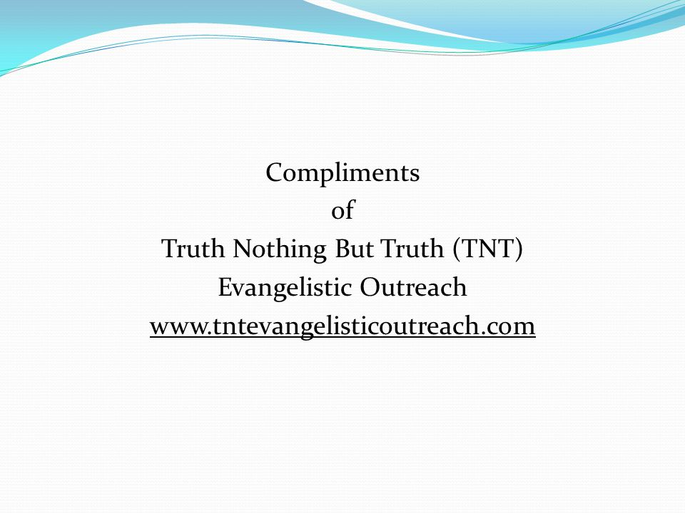 Compliments of Truth Nothing But Truth (TNT) Evangelistic Outreach www