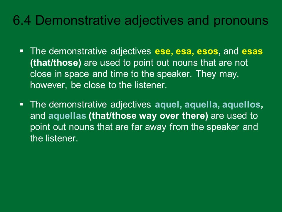 The demonstrative adjectives ese, esa, esos, and esas (that/those) are used to point out nouns that are not close in space and time to the speaker. They may, however, be close to the listener.
