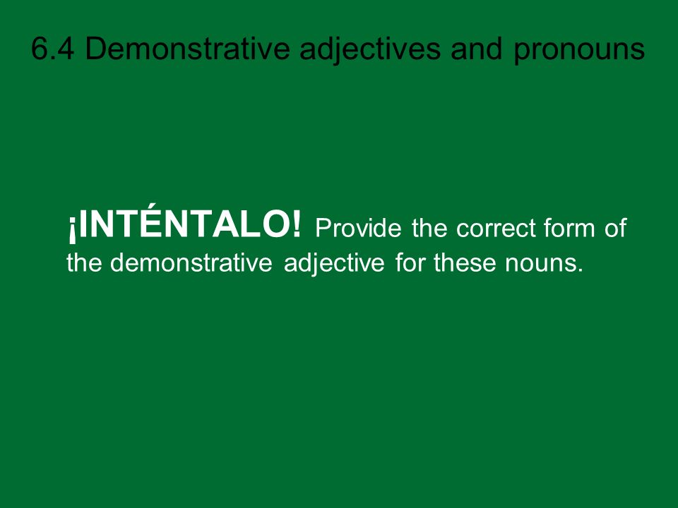 ¡INTÉNTALO! Provide the correct form of the demonstrative adjective for these nouns.