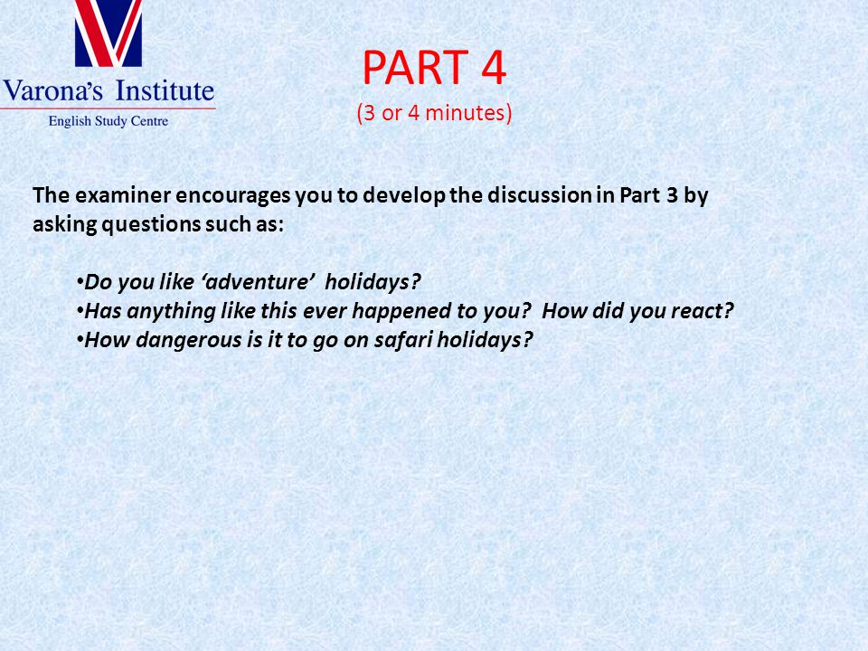 PART 4 (3 or 4 minutes) The examiner encourages you to develop the discussion in Part 3 by asking questions such as: