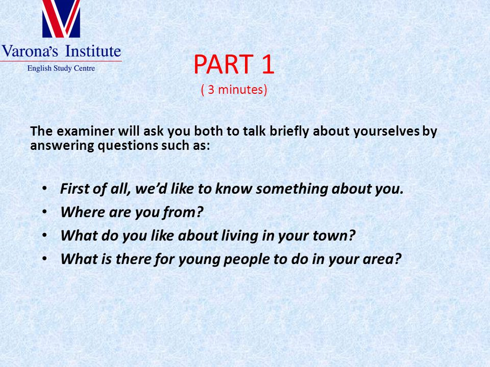 PART 1 ( 3 minutes) The examiner will ask you both to talk briefly about yourselves by answering questions such as: