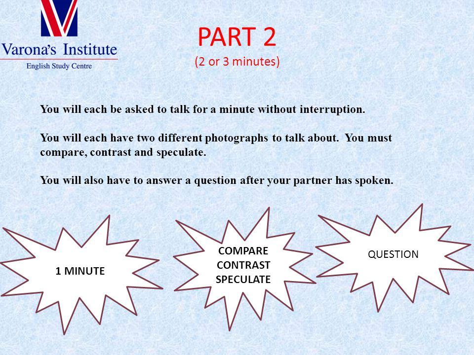 PART 2 (2 or 3 minutes) You will each be asked to talk for a minute without interruption.