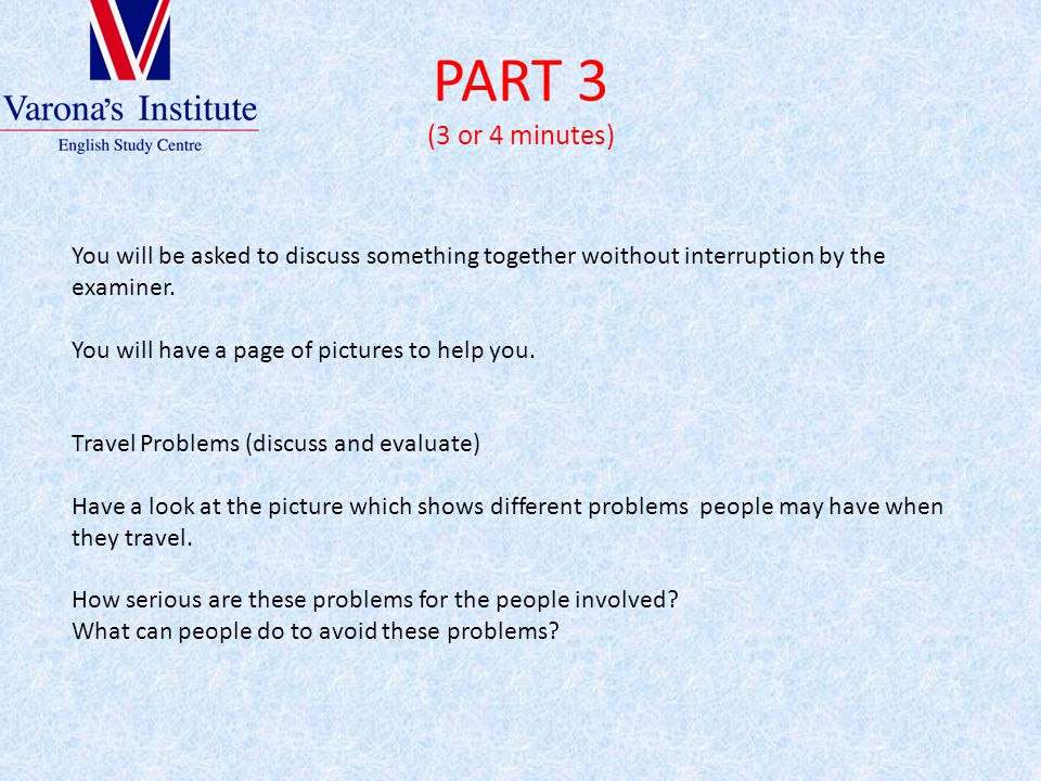 PART 3 (3 or 4 minutes) You will be asked to discuss something together woithout interruption by the examiner.