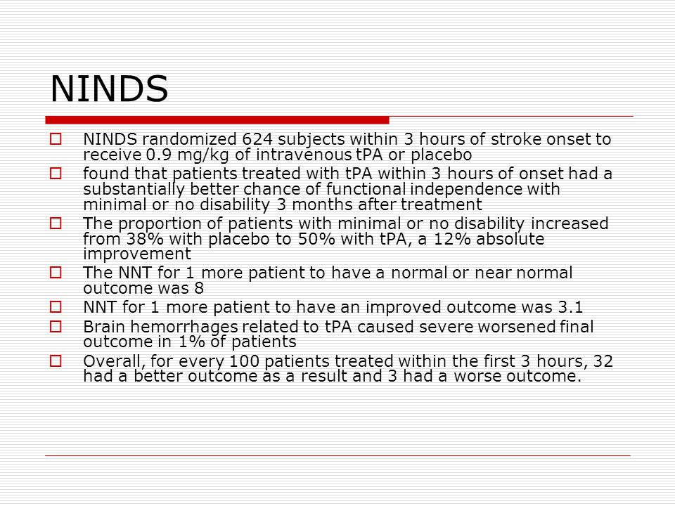 NINDS NINDS randomized 624 subjects within 3 hours of stroke onset to receive 0.9 mg/kg of intravenous tPA or placebo.