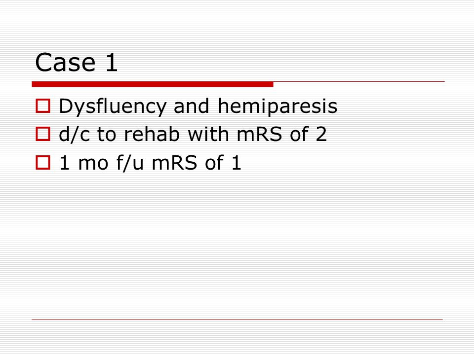 Case 1 Dysfluency and hemiparesis d/c to rehab with mRS of 2