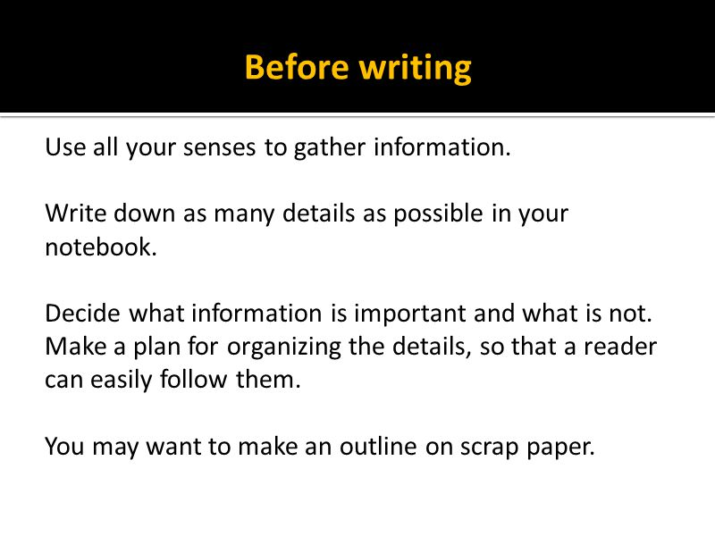 Before writing Use all your senses to gather information.