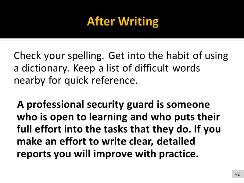 After Writing Check your spelling. Get into the habit of using a dictionary. Keep a list of difficult words nearby for quick reference.