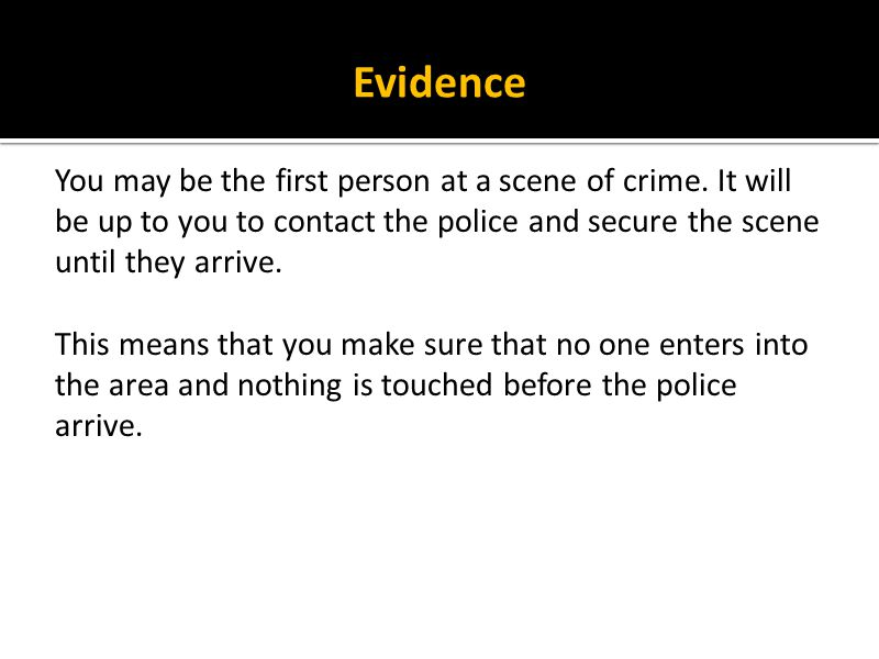 Evidence You may be the first person at a scene of crime. It will be up to you to contact the police and secure the scene until they arrive.