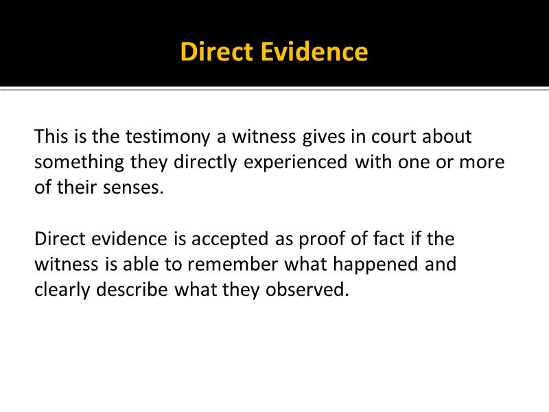 Direct Evidence This is the testimony a witness gives in court about something they directly experienced with one or more of their senses.