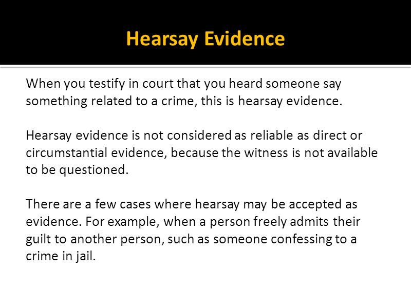Hearsay Evidence When you testify in court that you heard someone say something related to a crime, this is hearsay evidence.