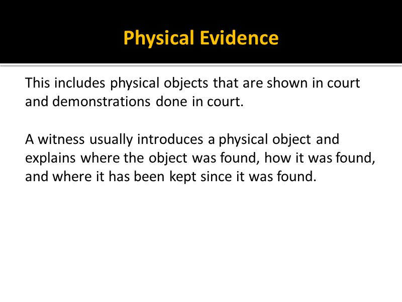 Physical Evidence This includes physical objects that are shown in court and demonstrations done in court.