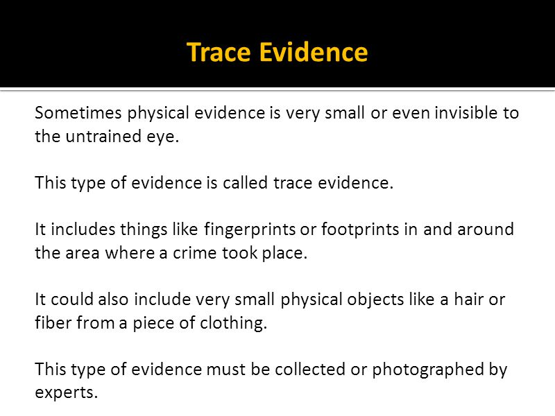 Trace Evidence Sometimes physical evidence is very small or even invisible to the untrained eye. This type of evidence is called trace evidence.