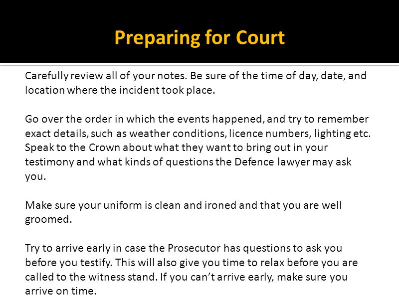 Preparing for Court Carefully review all of your notes. Be sure of the time of day, date, and location where the incident took place.