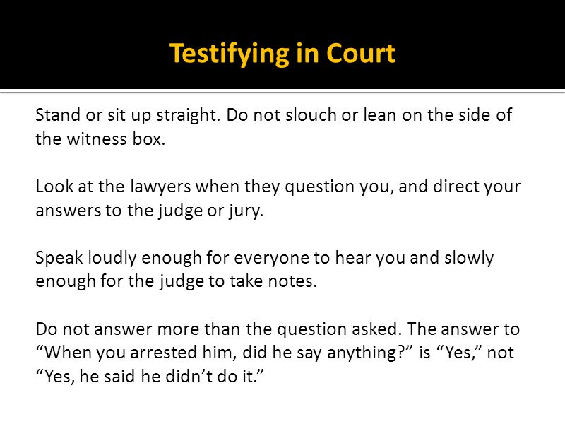 Testifying in Court Stand or sit up straight. Do not slouch or lean on the side of the witness box.