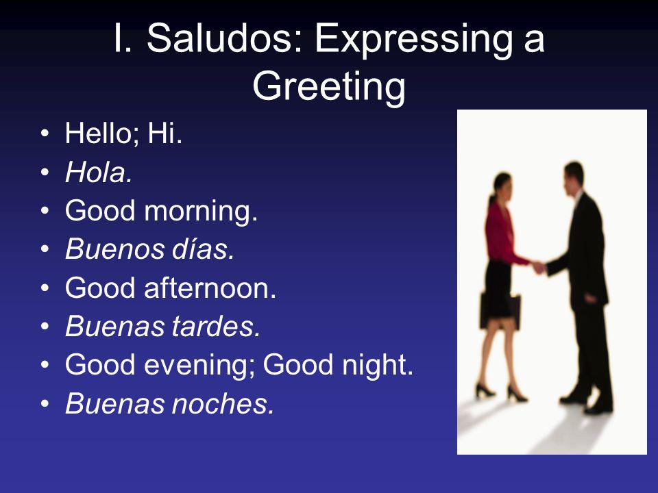 I. Saludos: Expressing a Greeting