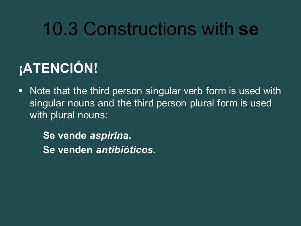 ¡ATENCIÓN! Note that the third person singular verb form is used with singular nouns and the third person plural form is used with plural nouns: