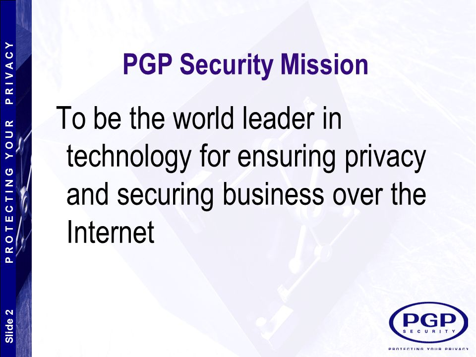 PGP Security Mission To be the world leader in technology for ensuring privacy and securing business over the Internet.
