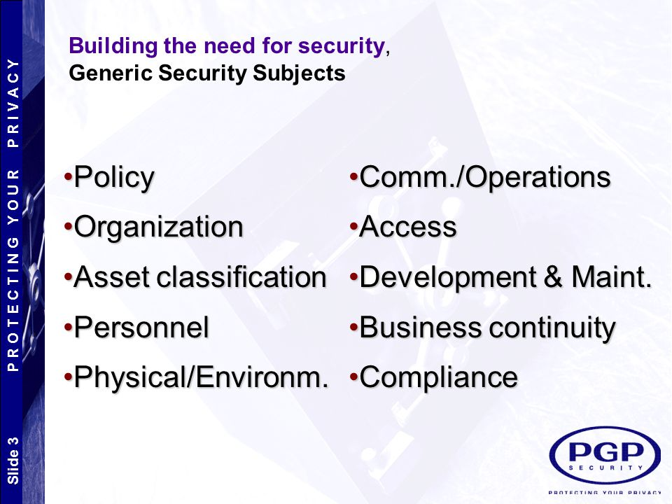Policy Organization Asset classification Personnel Physical/Environm.