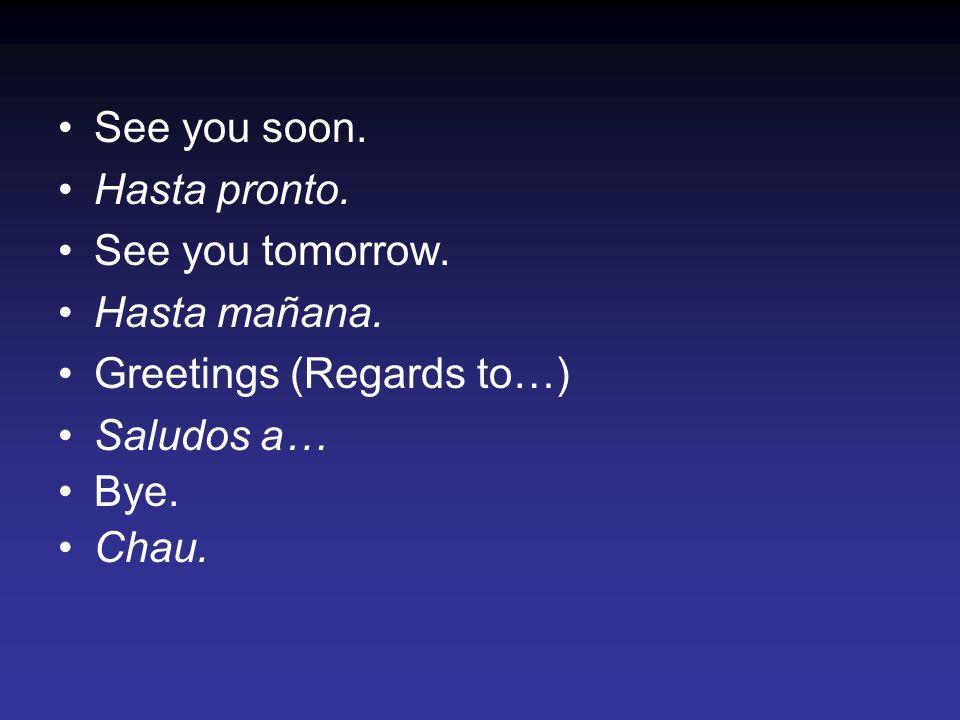 See you soon. Hasta pronto. See you tomorrow. Hasta mañana. Greetings (Regards to…) Saludos a… Bye.