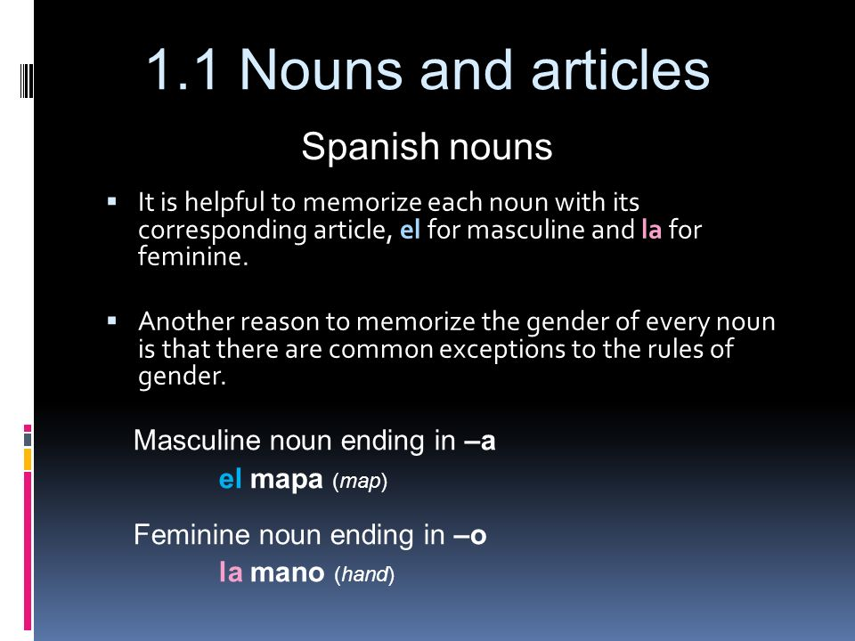Spanish nouns It is helpful to memorize each noun with its corresponding article, el for masculine and la for feminine.