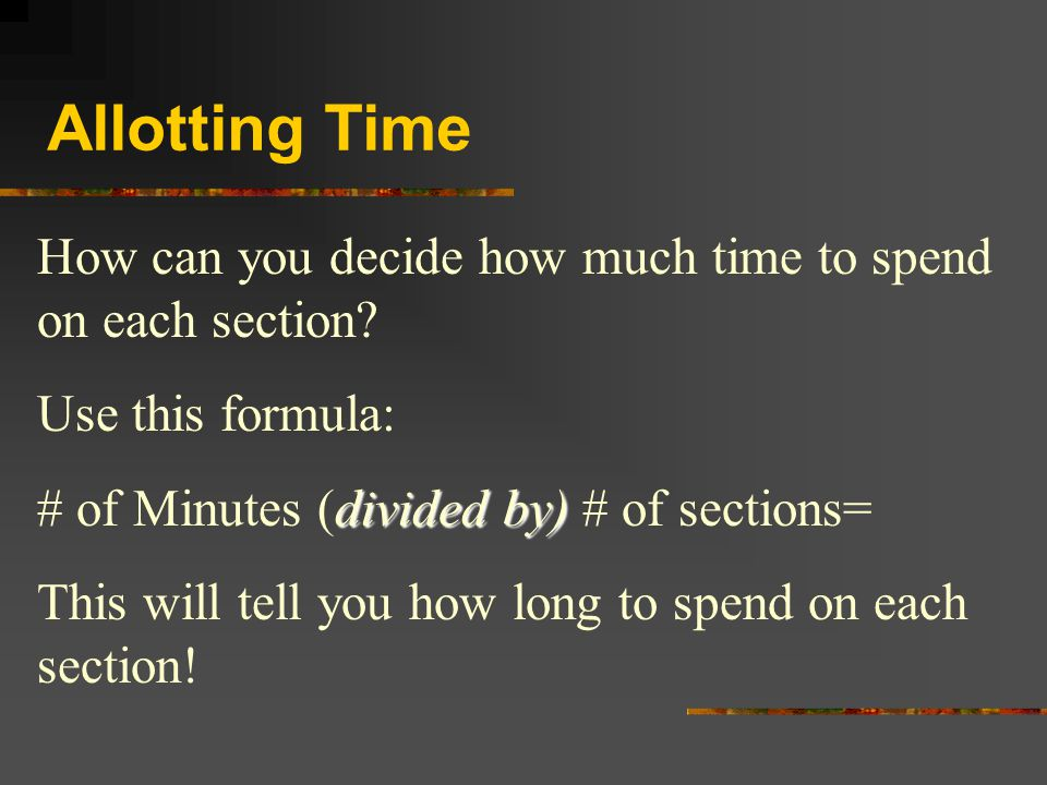 Allotting Time How can you decide how much time to spend on each section Use this formula: # of Minutes (divided by) # of sections=