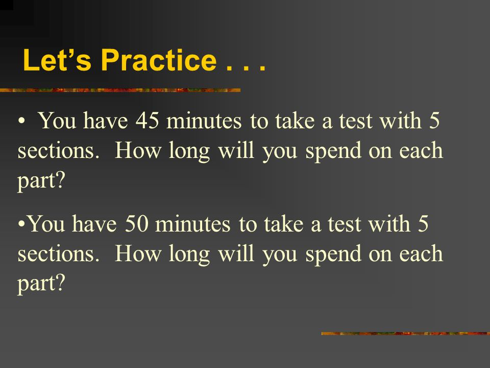 Let's Practice You have 45 minutes to take a test with 5 sections. How long will you spend on each part