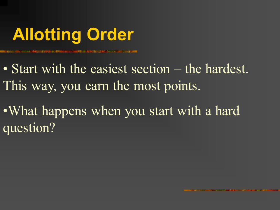 Allotting Order Start with the easiest section – the hardest.