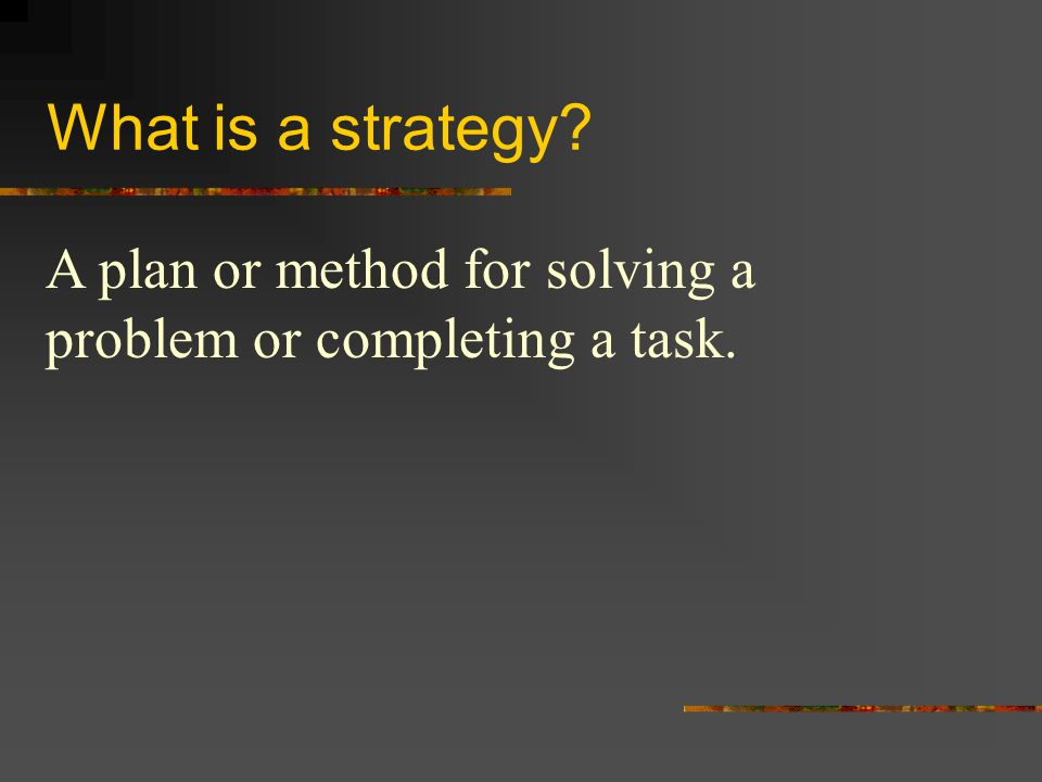 What is a strategy A plan or method for solving a problem or completing a task.