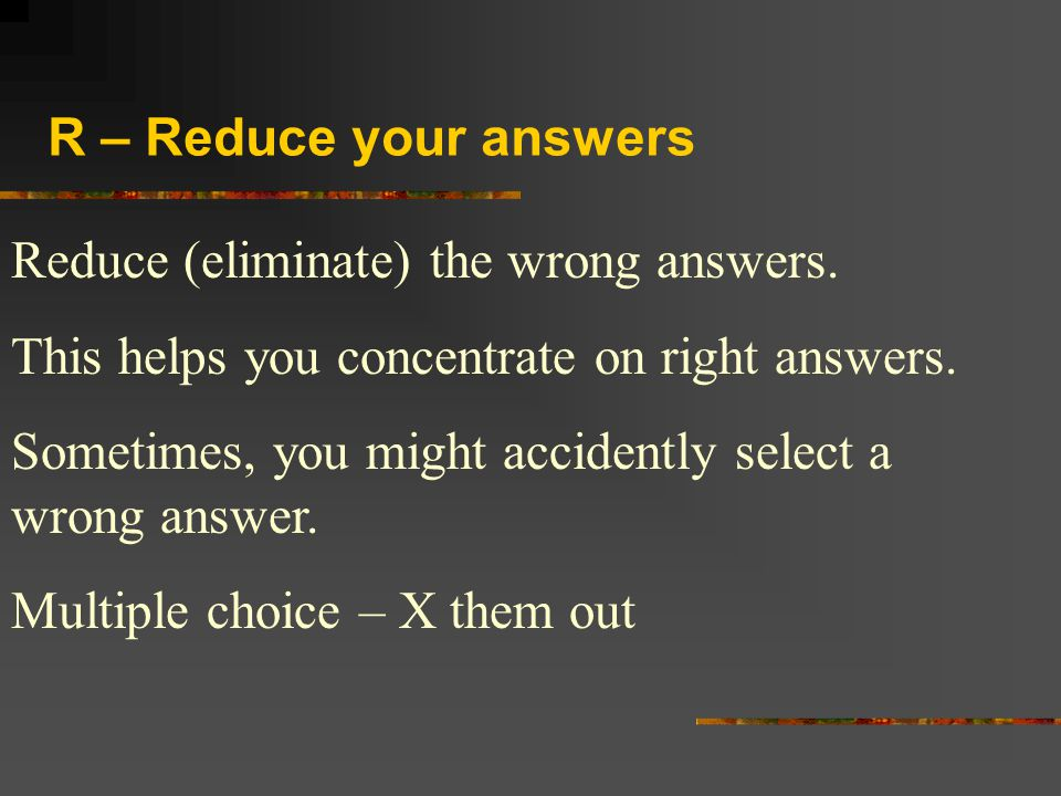 R – Reduce your answers Reduce (eliminate) the wrong answers. This helps you concentrate on right answers.