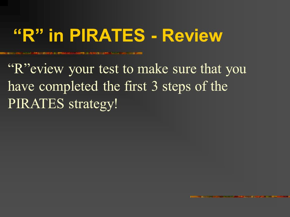R in PIRATES - Review R eview your test to make sure that you have completed the first 3 steps of the PIRATES strategy!