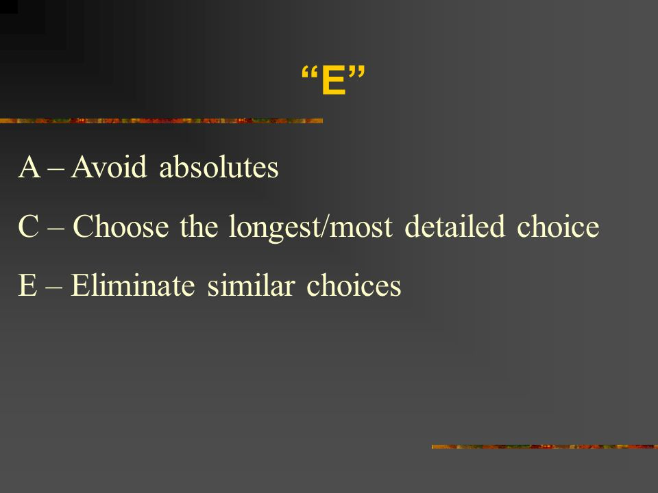 E A – Avoid absolutes C – Choose the longest/most detailed choice