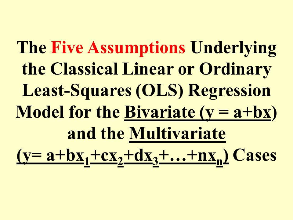 The Five Assumptions Underlying the Classical Linear or Ordinary Least-Squares (OLS) Regression Model for the Bivariate (y = a+bx) and the Multivariate (y= a+bx1+cx2+dx3+…+nxn) Cases